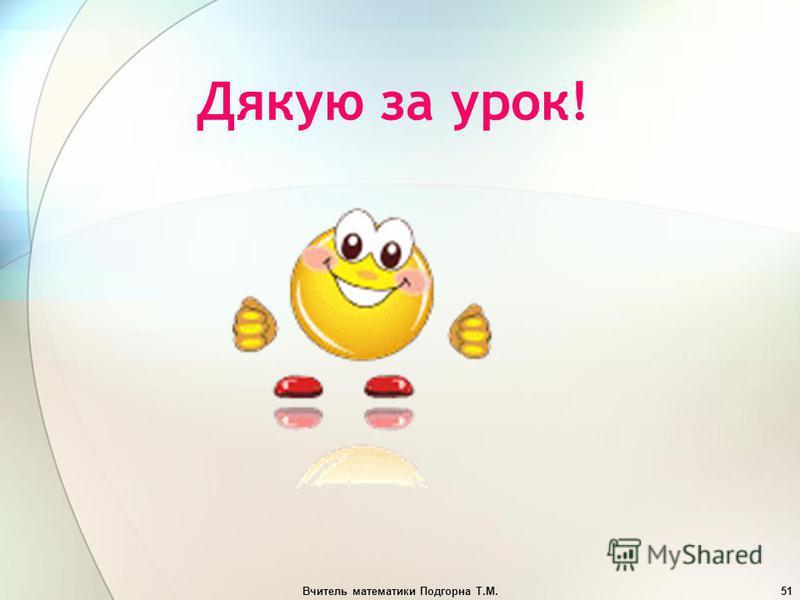 Вчитель математики Подгорна Т.М.51 Дякую за урок!