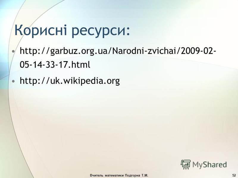 Вчитель математики Подгорна Т.М.52 Корисні ресурси: http://garbuz.org.ua/Narodni-zvichai/2009-02- 05-14-33-17.html http://uk.wikipedia.org