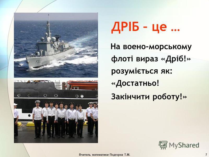 Вчитель математики Подгорна Т.М.7 ДРІБ – це … На воено-морському флоті вираз «Дріб!» розуміється як: «Достатньо! Закінчити роботу!»