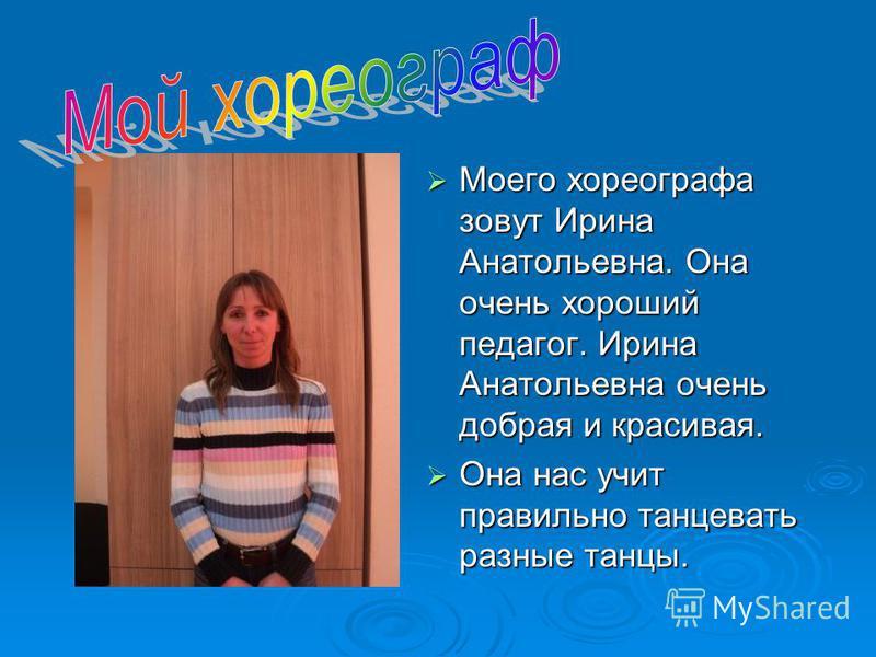 Моего хореографа зовут Ирина Анатольевна. Она очень хороший педагог. Ирина Анатольевна очень добрая и красивая. Она нас учит правильно танцевать разные танцы.