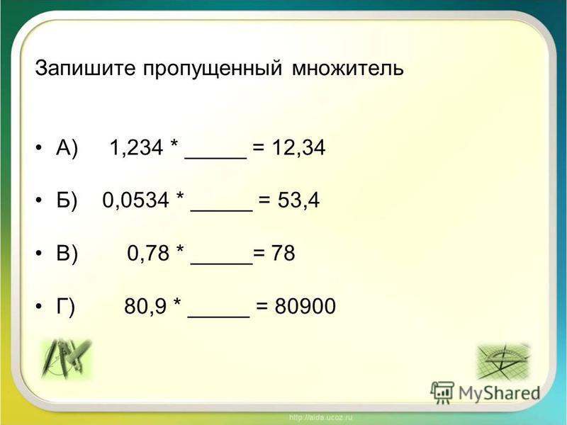Запишите пропущенный множитель А) 1,234 * _____ = 12,34 Б) 0,0534 * _____ = 53,4 В) 0,78 * _____= 78 Г) 80,9 * _____ = 80900
