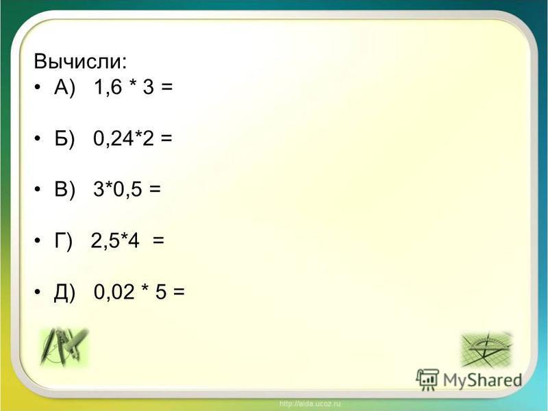 Вычисли: А) 1,6 * 3 = Б) 0,24*2 = В) 3*0,5 = Г) 2,5*4 = Д) 0,02 * 5 =