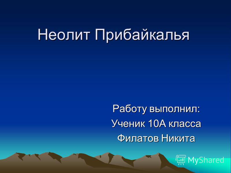 Неолит Прибайкалья Работу выполнил: Ученик 10А класса Филатов Никита