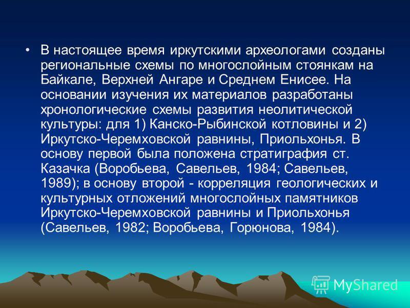 В настоящее время иркутскими археологами созданы региональные схемы по многослойным стоянкам на Байкале, Верхней Ангаре и Среднем Енисее. На основании изучения их материалов разработаны хронологические схемы развития неолитической культуры: для 1) Ка