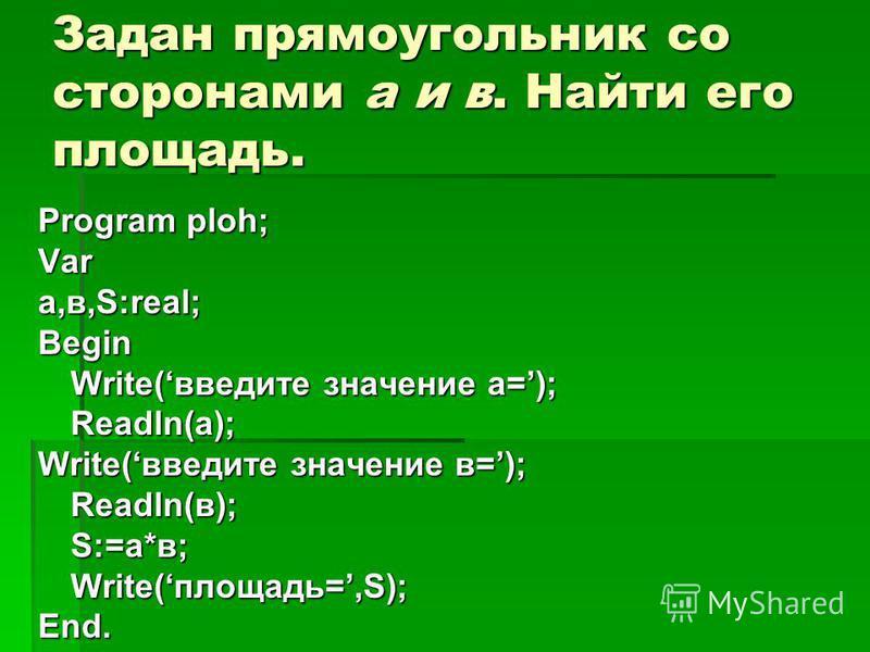 Задан прямоугольник со сторонами a и в. Найти его площадь. Program ploh; Var a,в,S:real; Begin Write(введите значение a=); Readln(a); Write(введите значение в=); Readln(в); S:=a*в; Write(площадь=,S); End.