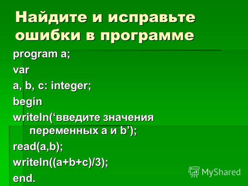 Найдите и исправьте ошибки в программе program a; var a, b, c: integer; begin writeln(введите значения переменных a и b); read(a,b);writeln((a+b+c)/3);end.