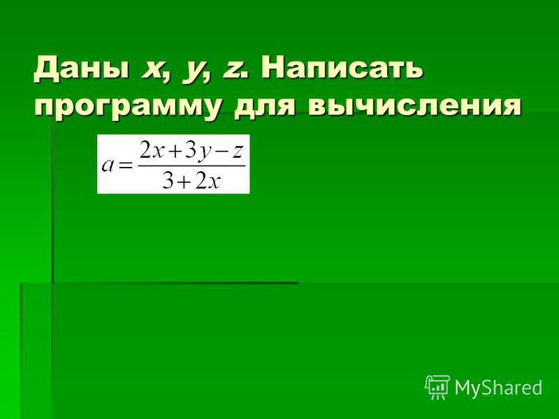 Даны x, y, z. Написать программу для вычисления
