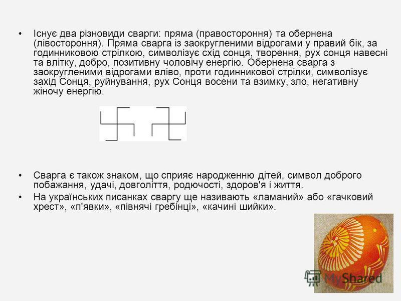 Існує два різновиди сварги: пряма (правостороння) та обернена (лівостороння). Пряма сварга із заокругленими відрогами у правий бік, за годинниковою стрілкою, символізує схід сонця, творення, рух сонця навесні та влітку, добро, позитивну чоловічу енер
