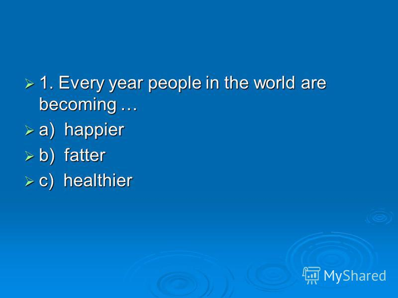 1. Every year people in the world are becoming … a) happier b) fatter c) healthier