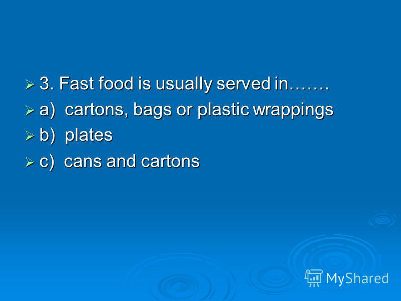 3. Fast food is usually served in……. a) cartons, bags or plastic wrappings b) plates c) cans and cartons