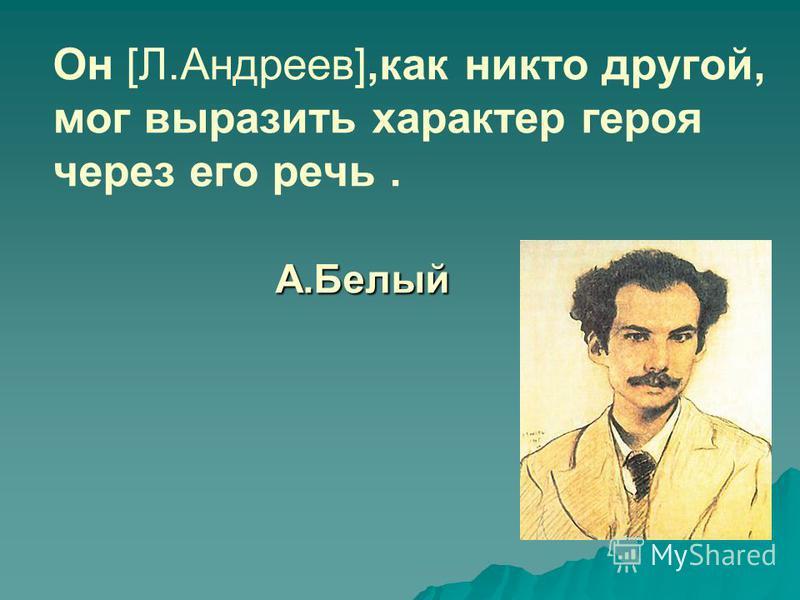 А.Белый Он [Л.Андреев],как никто другой, мог выразить характер героя через его речь. А.Белый