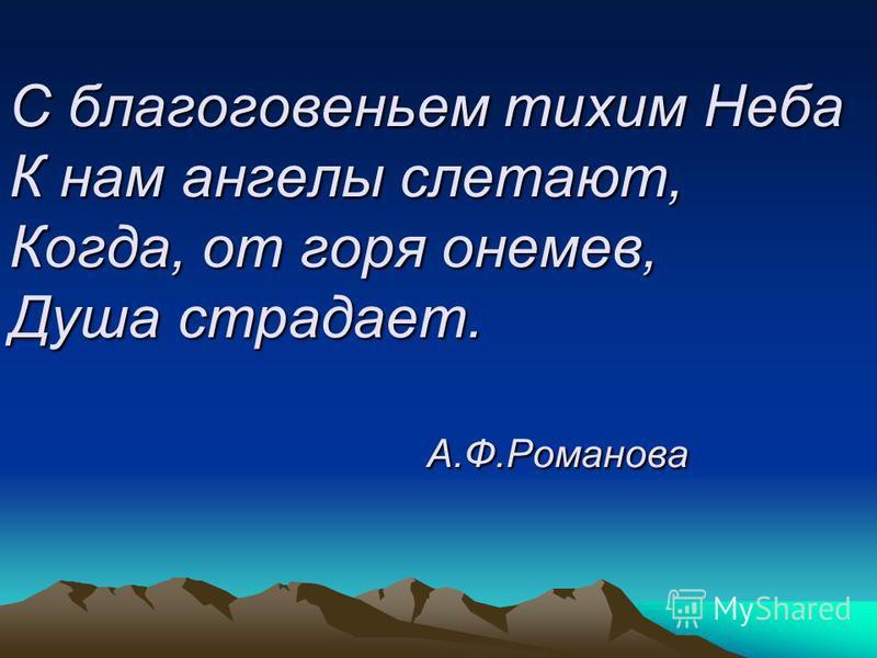 С благоговеньем тихим Неба К нам ангелы слетают, Когда, от горя онемев, Душа страдает. А.Ф.Романова