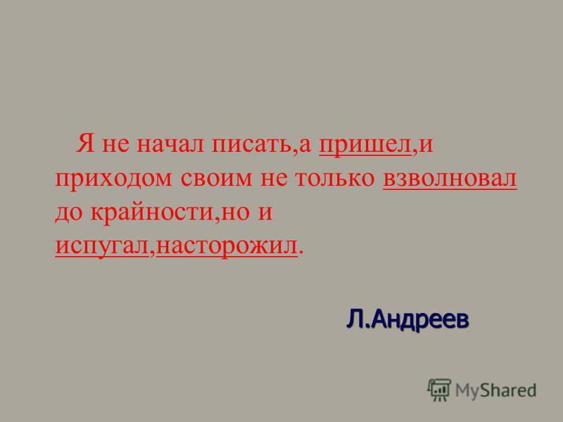Я не начал писать,а пришел,и приходом своим не только взволновал до крайности,но и испугал,насторожил. Л.Андреев Л.Андреев