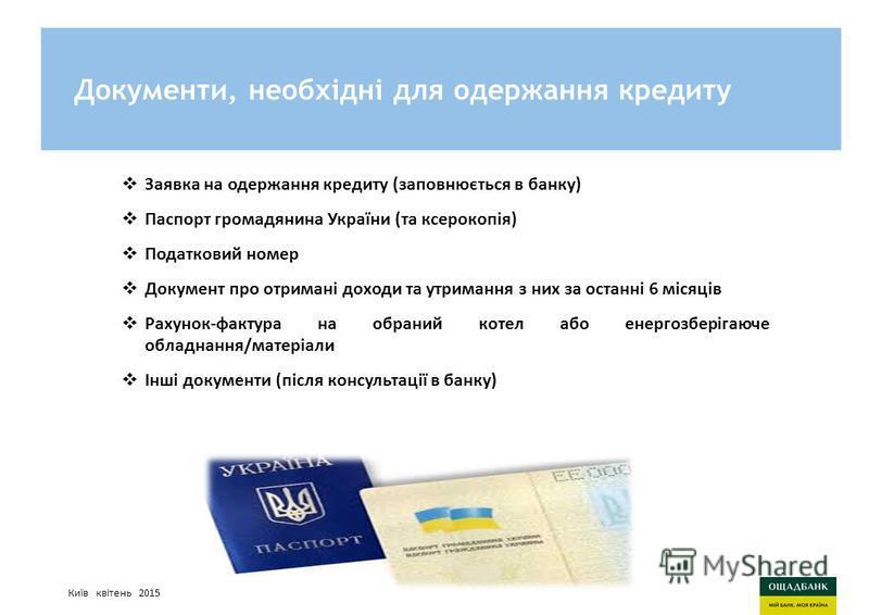 Киев, март 2015 годаСтратегия развития Ощадбанк Документи, необхідні для одержання кредиту Заявка на одержання кредиту (заповнюється в банку) Паспорт громадянина України (та ксерокопія) Податковий номер Документ про отримані доходи та утримання з них