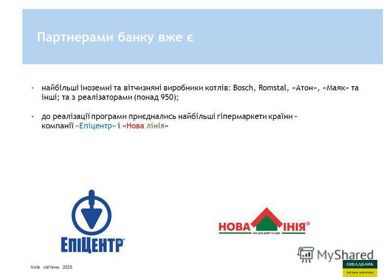 Киев, март 2015 годаСтратегия развития Ощадбанк -найбільші іноземні та вітчизняні виробники котлів: Bosch, Romstal, «Атон», «Маяк» та інші; та з реалізаторами (понад 950); -до реалізації програми приєднались найбільші гіпермаркети країни – компанії «