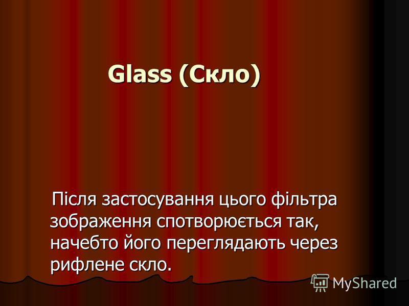 Glass (Скло) Після застосування цього фільтра зображення спотворюється так, начебто його переглядають через рифлене скло. Після застосування цього фільтра зображення спотворюється так, начебто його переглядають через рифлене скло.