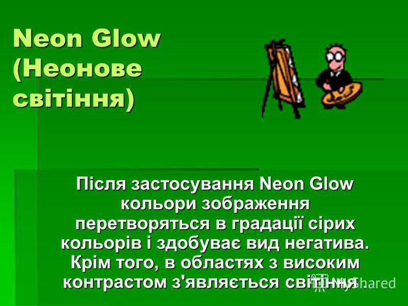 Neon Glow (Неонове світіння) Після застосування Neon Glow кольори зображення перетворяться в градації сірих кольорів і здобуває вид негатива. Крім того, в областях з високим контрастом з'являється світіння.