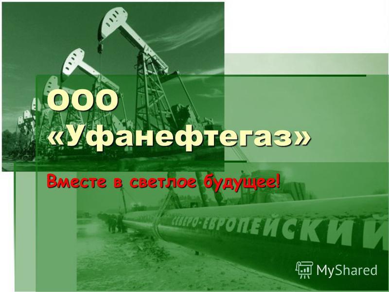 ООО «Уфанефтегаз» Вместе в светлое будущее!