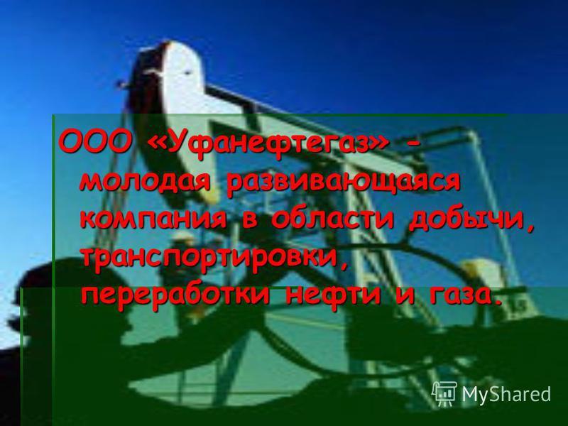ООО «Уфанефтегаз» - молодая развивающаяся компания в области добычи, транспортировки, переработки нефти и газа.