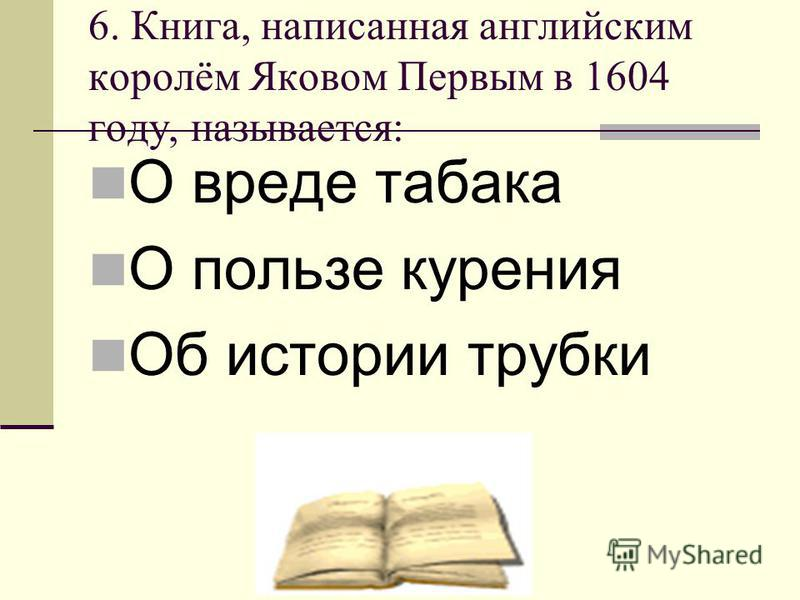 6. Книга, написанная английским королём Яковом Первым в 1604 году, называется: О вреде табака О пользе курения Об истории трубки