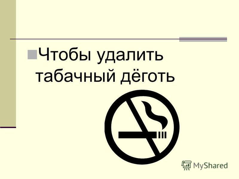 Чтобы удалить табачный дёготь