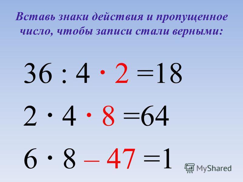 Вставь знаки действия и пропущенное число, чтобы записи стали верными: 36 : 4 =18 2 4 =64 6 8 =1