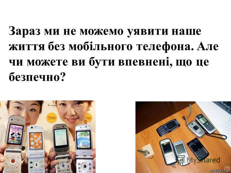 Зараз ми не можемо уявити наше життя без мобільного телефона. Але чи можете ви бути впевнені, що це безпечно?