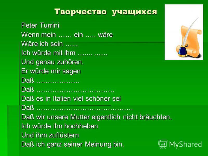 Творчество учащихся Peter Turrini Wenn mein …… ein ….. wäre Wäre ich sein …... Ich würde mit ihm ….... …… Und genau zuhören. Er würde mir sagen Daß ………………. Daß ……………………………. Daß es in Italien viel schöner sei Daß …………………………………… Daß wir unsere Mutter e