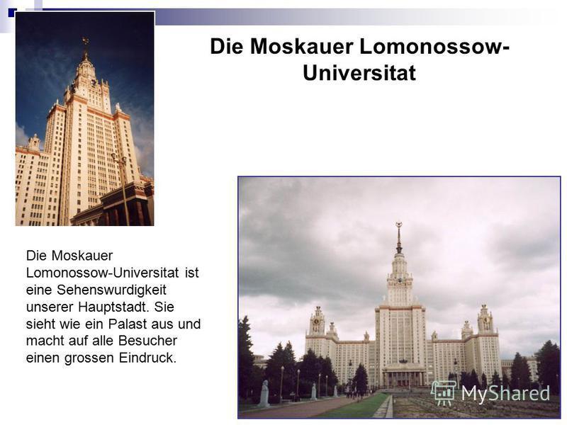 Die Moskauer Lomonossow- Universitat Die Moskauer Lomonossow-Universitat ist eine Sehenswurdigkeit unserer Hauptstadt. Sie sieht wie ein Palast aus und macht auf alle Besucher einen grossen Eindruck.