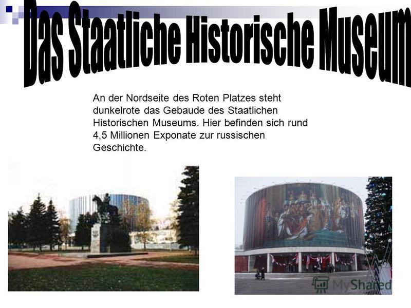 An der Nordseite des Roten Platzes steht dunkelrote das Gebaude des Staatlichen Historischen Museums. Hier befinden sich rund 4,5 Millionen Exponate zur russischen Geschichte.