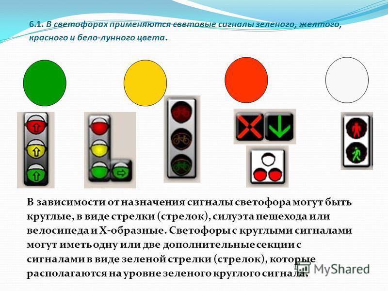 6.1. В светофорах применяются световые сигналы зеленого, желтого, красного и бело-лунного цвета. В зависимости от назначения сигналы светофора могут быть круглые, в виде стрелки (стрелок), силуэта пешехода или велосипеда и Х-образные. Светофоры с кру
