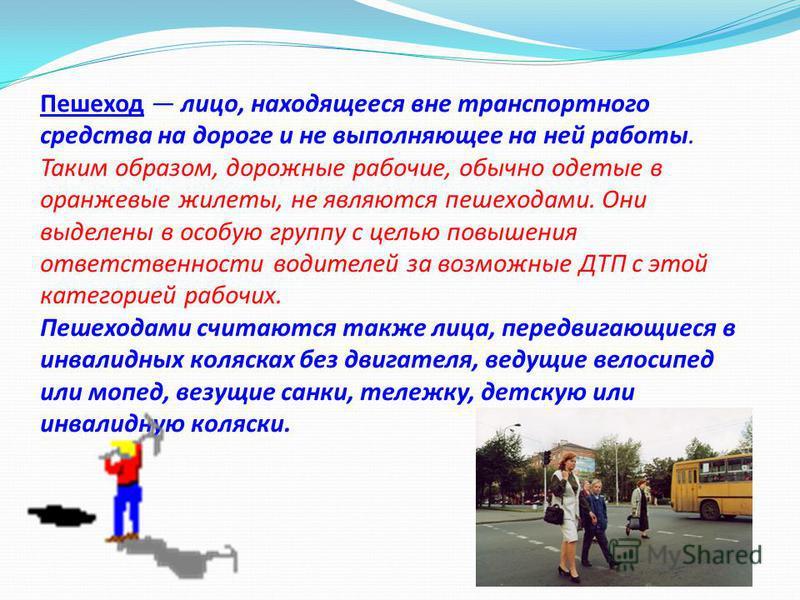 Пешеход лицо, находящееся вне транспортного средства на дороге и не выполняющее на ней работы. Таким образом, дорожные рабочие, обычно одетые в оранжевые жилеты, не являются пешеходами. Они выделены в особую группу с целью повышения ответственности в
