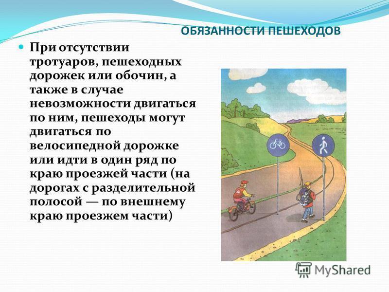 ОБЯЗАННОСТИ ПЕШЕХОДОВ При отсутствии тротуаров, пешеходных дорожек или обочин, а также в случае невозможности двигаться по ним, пешеходы могут двигаться по велосипедной дорожке или идти в один ряд по краю проезжей части (на дорогах с разделительной п