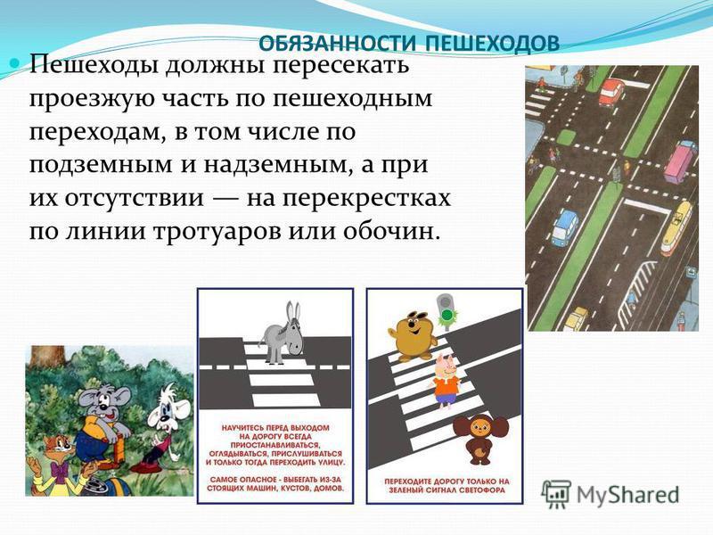 ОБЯЗАННОСТИ ПЕШЕХОДОВ Пешеходы должны пересекать проезжую часть по пешеходным переходам, в том числе по подземным и надземным, а при их отсутствии на перекрестках по линии тротуаров или обочин.