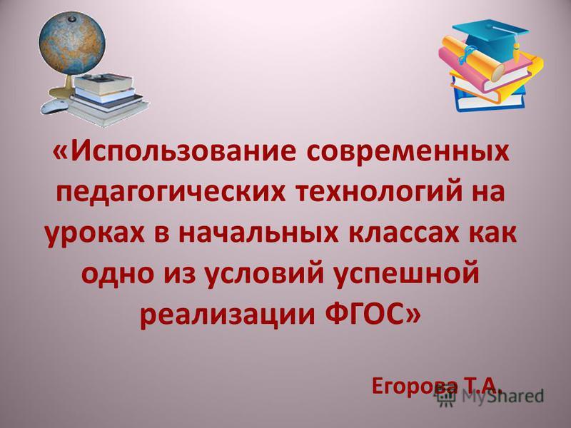 «Использование современных педагогических технологий на уроках в начальных классах как одно из условий успешной реализации ФГОС» Егорова Т.А.