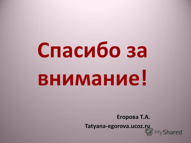 Спасибо за внимание! Егорова Т.А. Tatyana-egorova.ucoz.ru