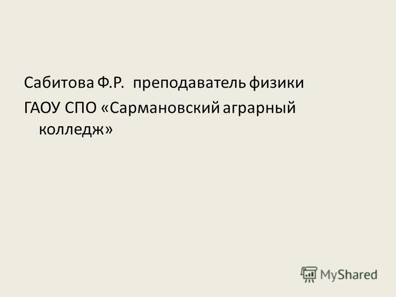 Сабитова Ф.Р. преподаватель физики ГАОУ СПО «Сармановский аграрный колледж»