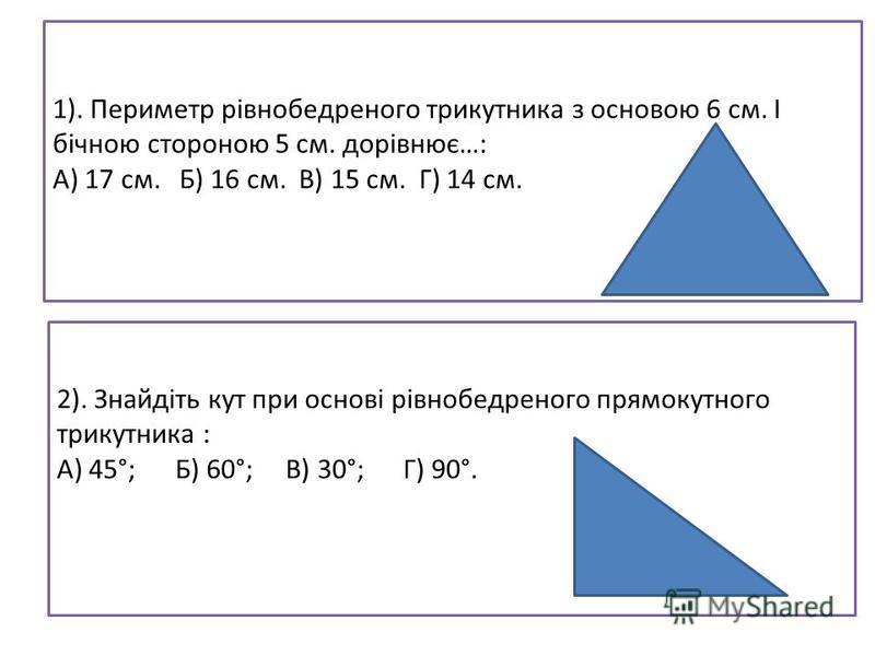 1). Периметр рівнобедреного трикутника з основою 6 см. І бічною стороною 5 см. дорівнює…: А) 17 см. Б) 16 см. В) 15 см. Г) 14 см. 2). Знайдіть кут при основі рівнобедреного прямокутного трикутника : А) 45°; Б) 60°; В) 30°; Г) 90°.