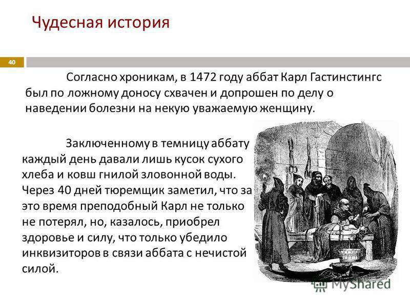 Чудесная история 40 Согласно хроникам, в 1472 году аббат Карл Гастинстингс был по ложному доносу схвачен и допрошен по делу о наведении болезни на некую уважаемую женщину. Заключенному в темницу аббату каждый день давали лишь кусок сухого хлеба и ков