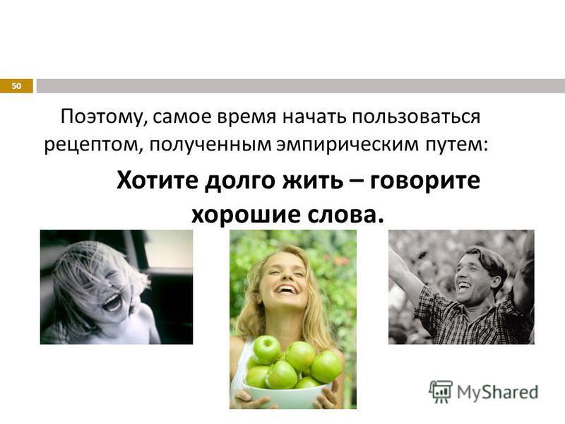 Поэтому, самое время начать пользоваться рецептом, полученным эмпирическим путем : Хотите долго жить – говорите хорошие слова. 50