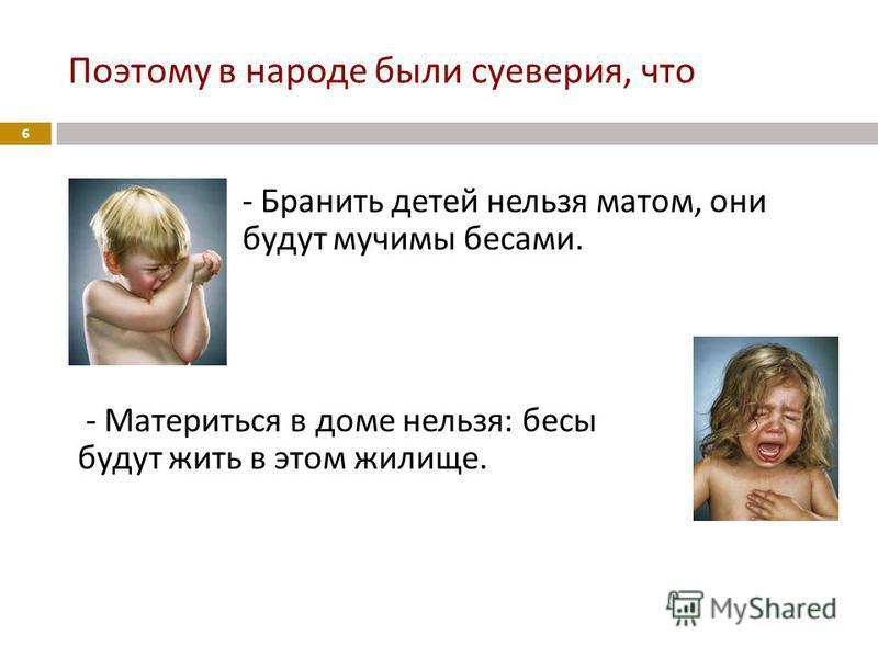 Поэтому в народе были суеверия, что - Бранить детей нельзя матом, они будут мучимы бесами. - Материться в доме нельзя : бесы будут жить в этом жилище. 6