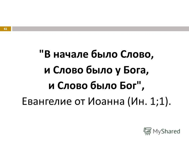 В начале было Слово, и Слово было у Бога, и Слово было Бог , Евангелие от Иоанна ( Ин. 1;1). 61