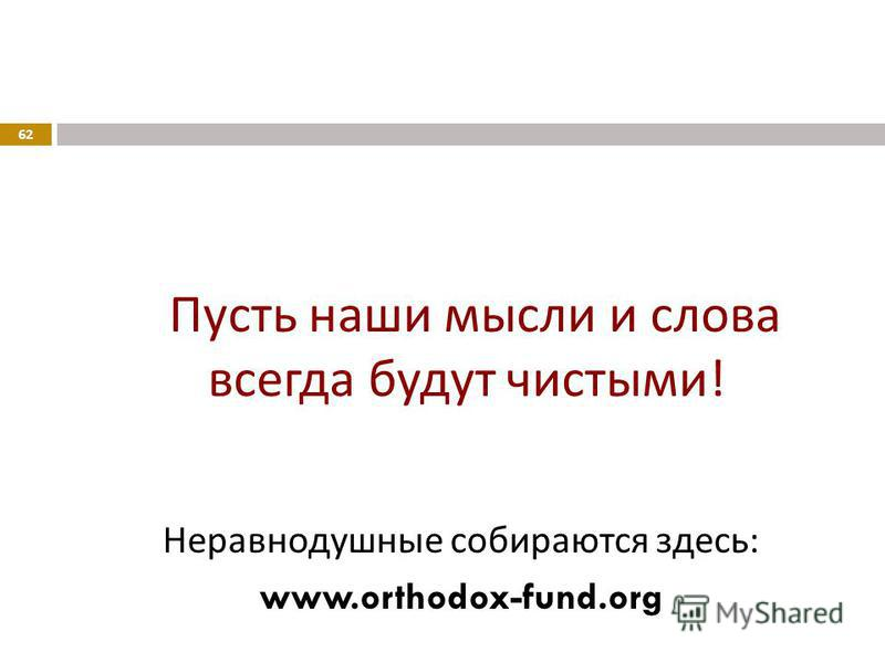 Пусть наши мысли и слова всегда будут чистыми ! Неравнодушные собираются здесь : www.orthodox-fund.org 62