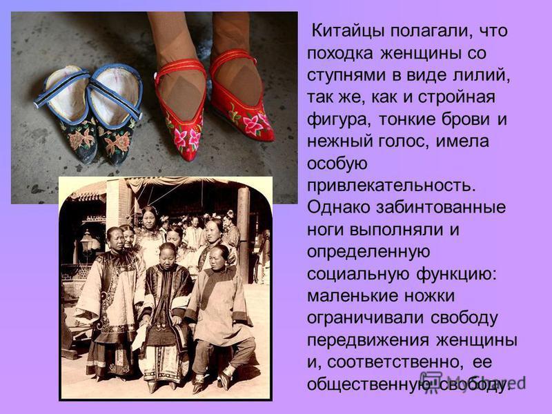 Китайцы полагали, что походка женщины со ступнями в виде лилий, так же, как и стройная фигура, тонкие брови и нежный голос, имела особую привлекательность. Однако забинтованные ноги выполняли и определенную социальную функцию: маленькие ножки огранич