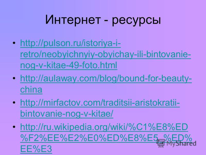 Интернет - ресурсы http://pulson.ru/istoriya-i- retro/neobyichnyiy-obyichay-ili-bintovanie- nog-v-kitae-49-foto.htmlhttp://pulson.ru/istoriya-i- retro/neobyichnyiy-obyichay-ili-bintovanie- nog-v-kitae-49-foto.html http://aulaway.com/blog/bound-for-be