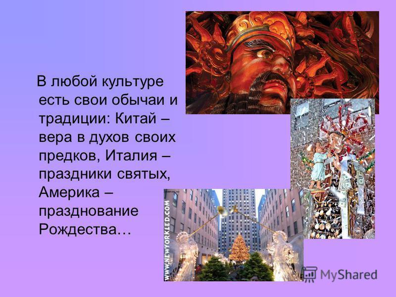 В любой культуре есть свои обычаи и традиции: Китай – вера в духов своих предков, Италия – праздники святых, Америка – празднование Рождества…