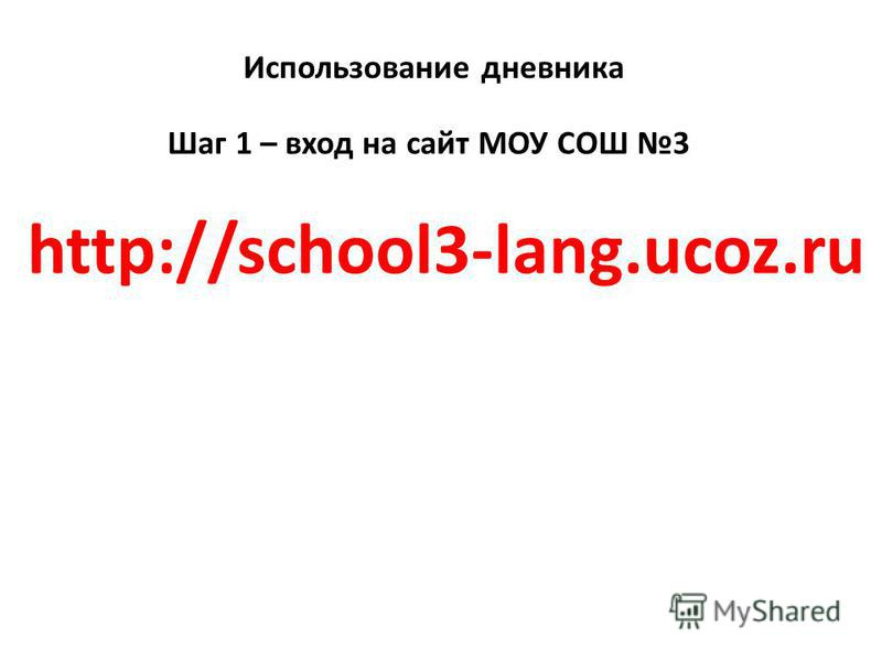 Использование дневника Шаг 1 – вход на сайт МОУ СОШ 3 http://school3-lang.ucoz.ru