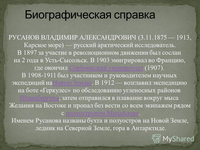 РУСАНОВ ВЛАДИМИР АЛЕКСАНДРОВИЧ (3.11.1875 1913, Карское море) русский арктический исследователь. В 1897 за участие в революционном движении был сослан на 2 года в Усть-Сысольск. В 1903 эмигрировал во Францию, где окончил Сорбоннский университет (1907