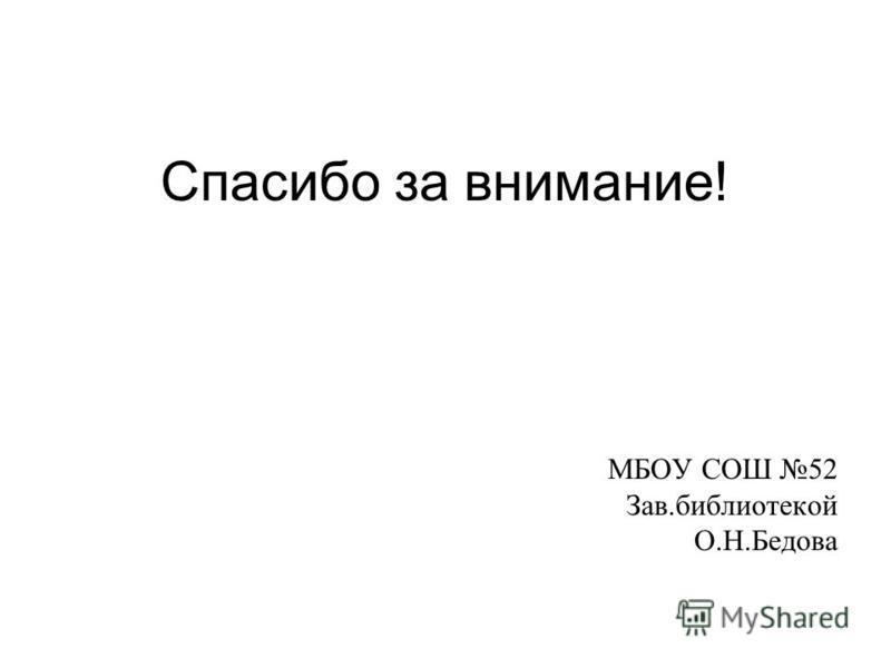 Спасибо за внимание! МБОУ СОШ 52 Зав.библиотекой О.Н.Бедова