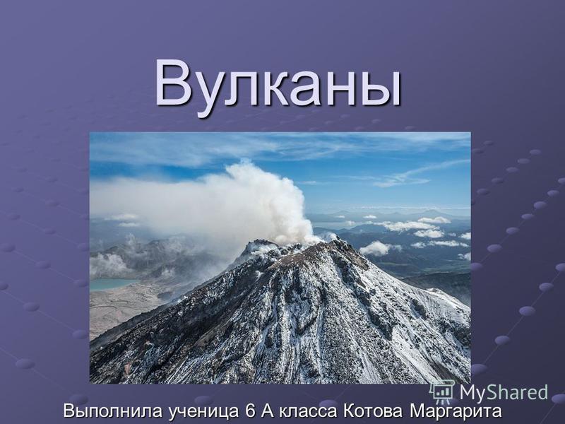 Вулканы Выполнила ученица 6 А класса Котова Маргарита